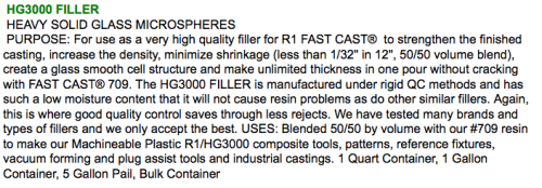 "HG3000 FILLER  HEAVY SOLID GLASS MICROSPHERES  PURPOSE: For use as a very high quality filler for R1 FAST CAST®  to strengthen the finished casting, increase the density, minimize shrinkage (less than 1/32"" in 12"", 50/50 volume blend), create a glass smooth cell structure and make unlimited thickness in one pour without cracking with FAST CAST® 709. The HG3000 FILLER is manufactured under rigid QC methods and has such a low moisture content that it will not cause resin problems as do other similar fillers. Again, this is where good quality control saves through less rejects. We have tested many brands and types of fillers and we only accept the best. USES: Blended 50/50 by volume with our #709 resin to make our Machineable Plastic R1/HG3000 composite tools, patterns, reference fixtures, vacuum forming and plug assist tools and industrial castings. 1 Quart Container, 1 Gallon Container, 5 Gallon Pail, Bulk Container"