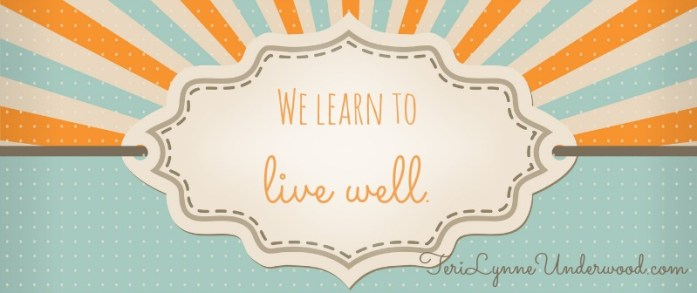 That's the thing I want to share with you ... we learn to live well. || 31 Days of Living Well || TeriLynneUnderwood.com