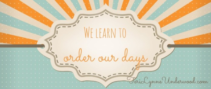 We learn to order our days || 31 Days of Living Well || TeriLynneUnderwood.com/blog