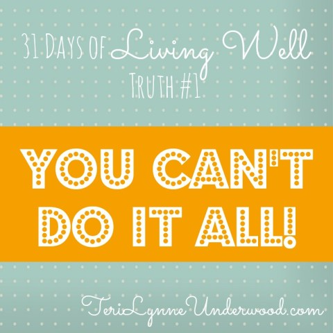 You Can't Do It All || 31 Days of Living Well || TeriLynneUnderwood.com