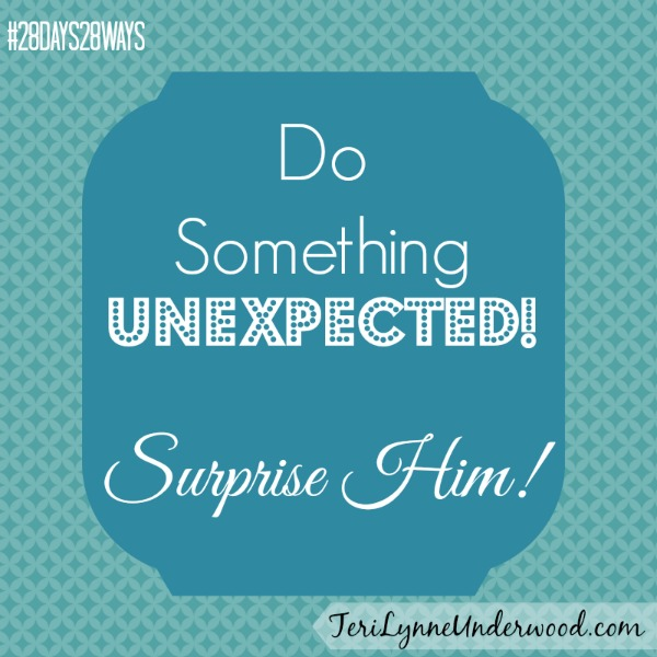 do something unexpected! surprise him!! || Teri Lynne Underwood