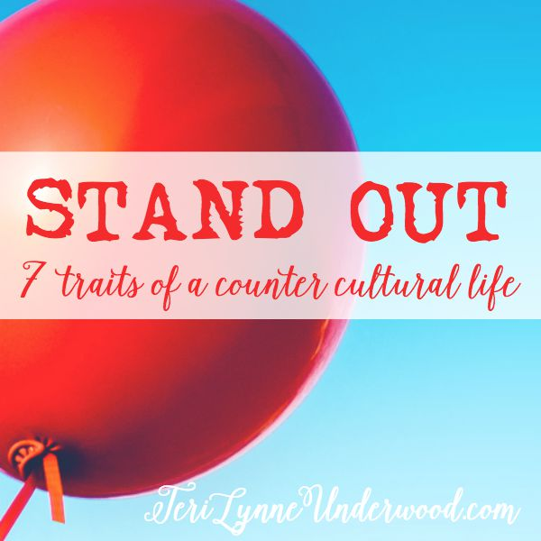 October 2015 on TeriLynneUnderwood.com — STAND OUT: 7 traits of a counter-cultural life