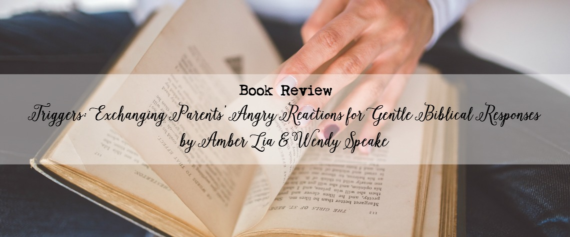 book review of Triggers: Exchanging Parents' Angry Reactions for Gentle Biblical Responses by Amber Lia and Wendy Speake