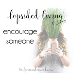 What is a simple way you can encourage someone today? Here are 10 ideas. #LopsidedLiving