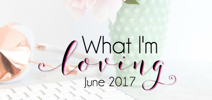 What I'm Loving {June 2017} ... snacks, shows, shoes, and more!