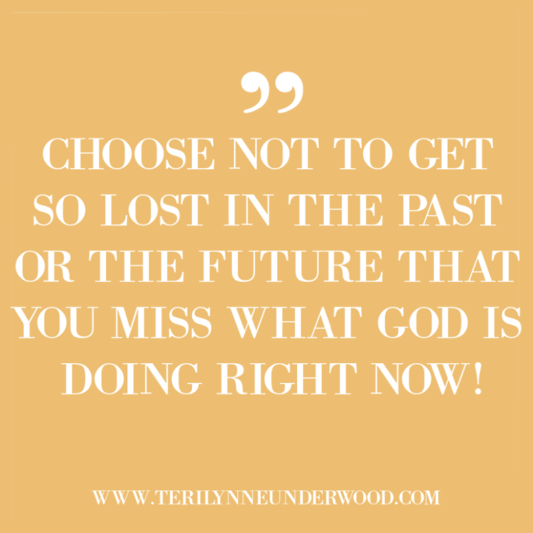 Choose not to get so lost in the past or the future that you miss what God is doing right now!