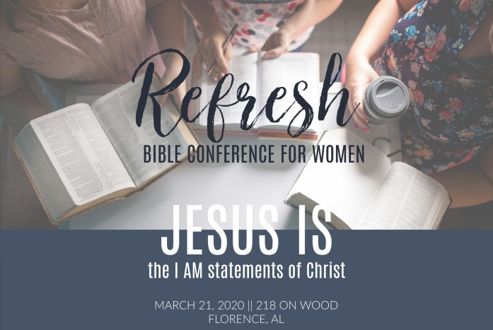 REFRESH BIBLE CONFERENCE FOR WOMEN || HOSTED BY FIRST BAPTIST CHURCH OF FLORENCE, AL  March 21, 2020 || 9 am - 2 pm 218 on Wood in Downtown Florence,  Theme: JESUS IS: the I AM statements of Christ Speaker: Teri Lynne Underwood Worship Leader: Trinecia Butler  Tickets available at www.refreshbibleconference.com