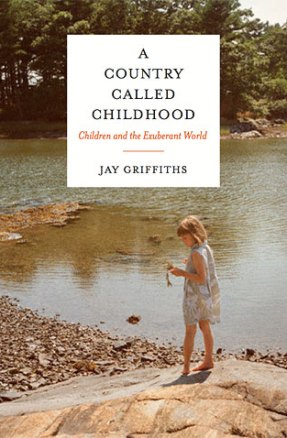 A Country Called Childhood: Children and the Exuberant World, by Jay Griffiths