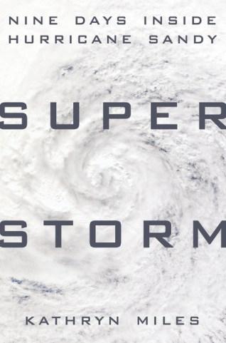 Superstorm: Nine Days Inside Hurricane Sandy, by Kathryn Miles