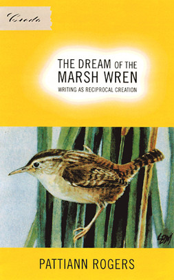 The Dream of the Marsh Wren: Writing as Reciprocal Creation, by Pattiann Rogers