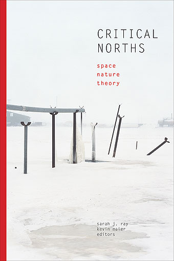 Critical Norths: Space, Nature, Theory, edited by Sarah J. Ray and Kevin Maier