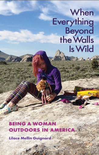 When Everything Beyond Walls Is Wild: Being a Woman Outdoors in America, by Lilace Mellin Guignard