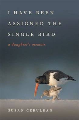 I Have Been Assigned the Single Bird: A Daughter's Memoir, by Susan Cerulean