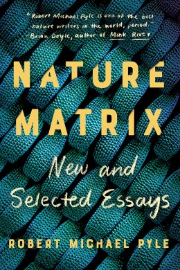 Nature Matrix: New and Selected Essays, by Robert Michael Pyle