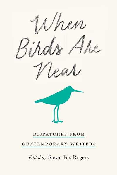 When Birds are Near: Dispatches from Contemporary Writers, Edited by Susan Fox Rogers