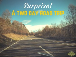 Surprise! A two day road trip.