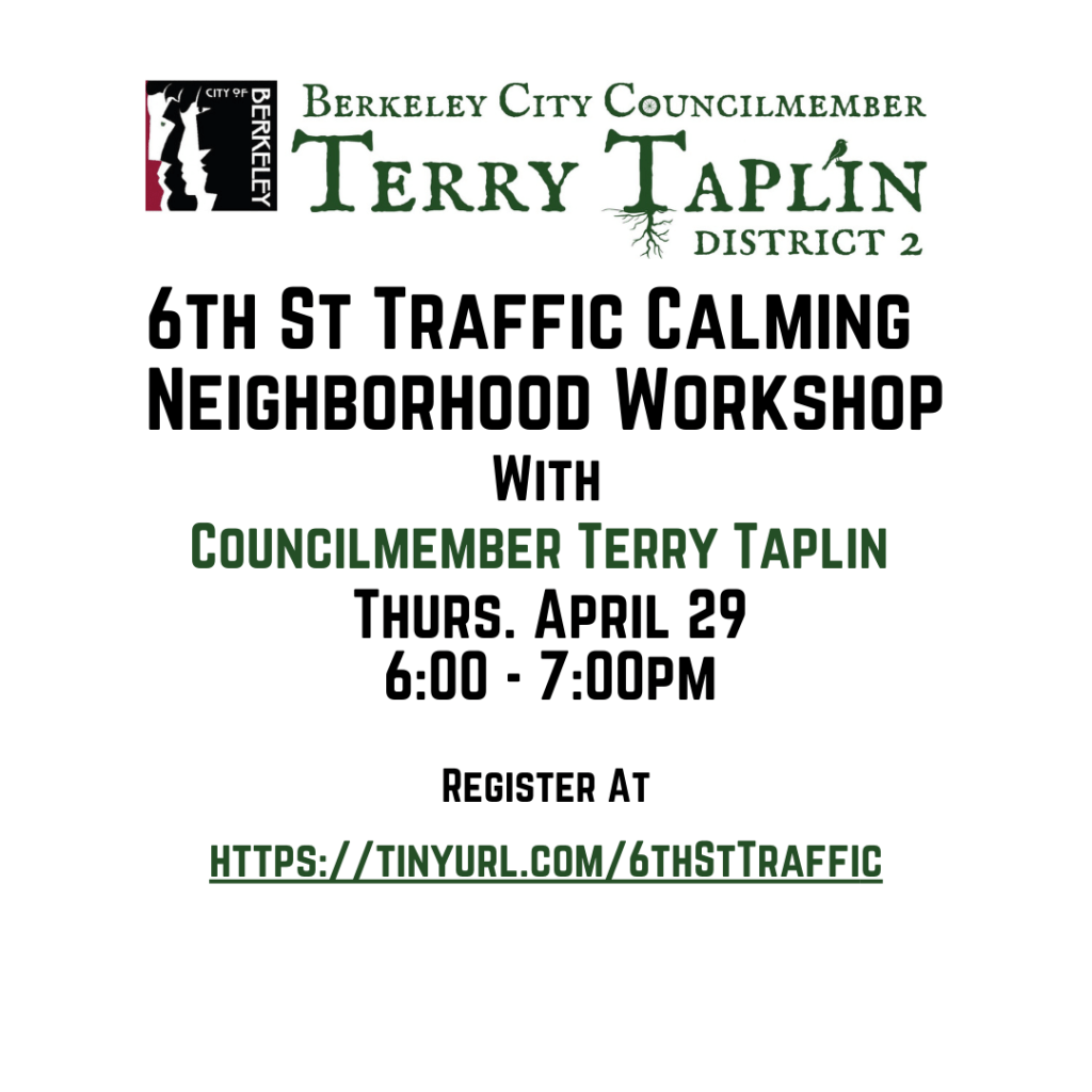 Thursday, April 29 6:00 – 7:00pm  Join Councilmember Terry Taplin in a Neighborhood Workshop for calming traffic on 8th Street.  Register at https://tinyurl.com/6thStTraffic