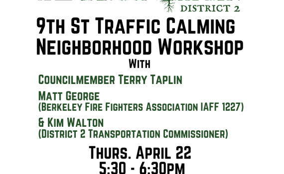 Thursday April 22 5:30-6:30pm Join Councilmember Terry Taplin, Matt George (Berkeley Firefighters Association IAFF 1227), & Kim Walton (District 2 Transportation Commissioner) in a Neighborhood Workshop for calming traffic on 9th Street. Register at https://tinyurl.com/9thStTraffic