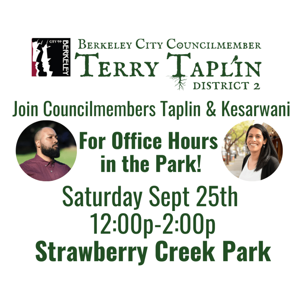 Join Councilmember Taplin and Councilmember Kesarwani (D1) for joint office hours in the park!  Sept 25th,12:00p-2:00p Strawberry Creek Park