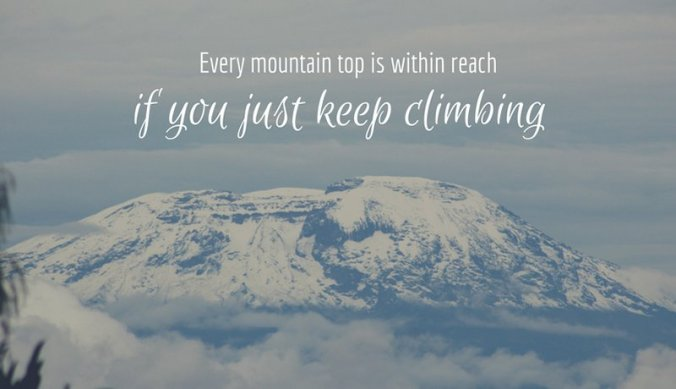 Every mountain top is within reach if you just keep climbing