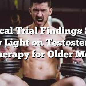 Clinical Trial Findings Shed New Light on Testosterone Therapy for Older Men
