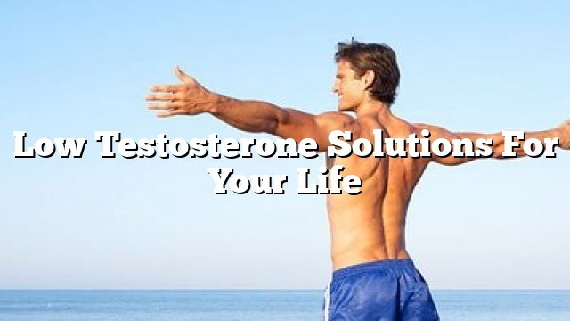 low testosterone solutions for your life