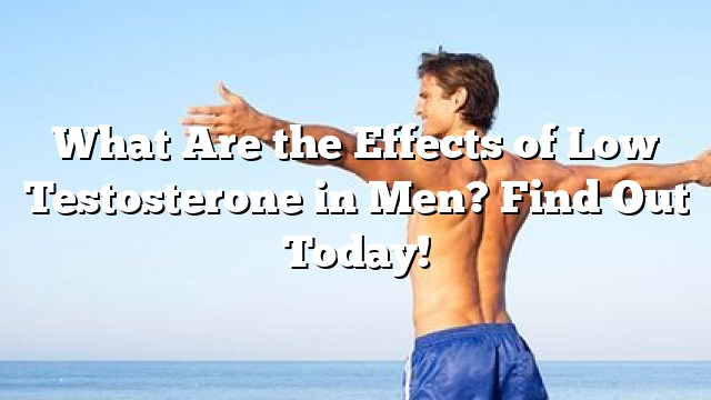 what are the effects of low testosterone in men find out today