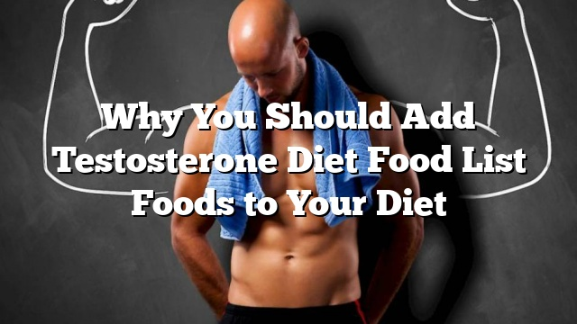 Why You Should Add Testosterone Diet Food List Foods to Your Diet