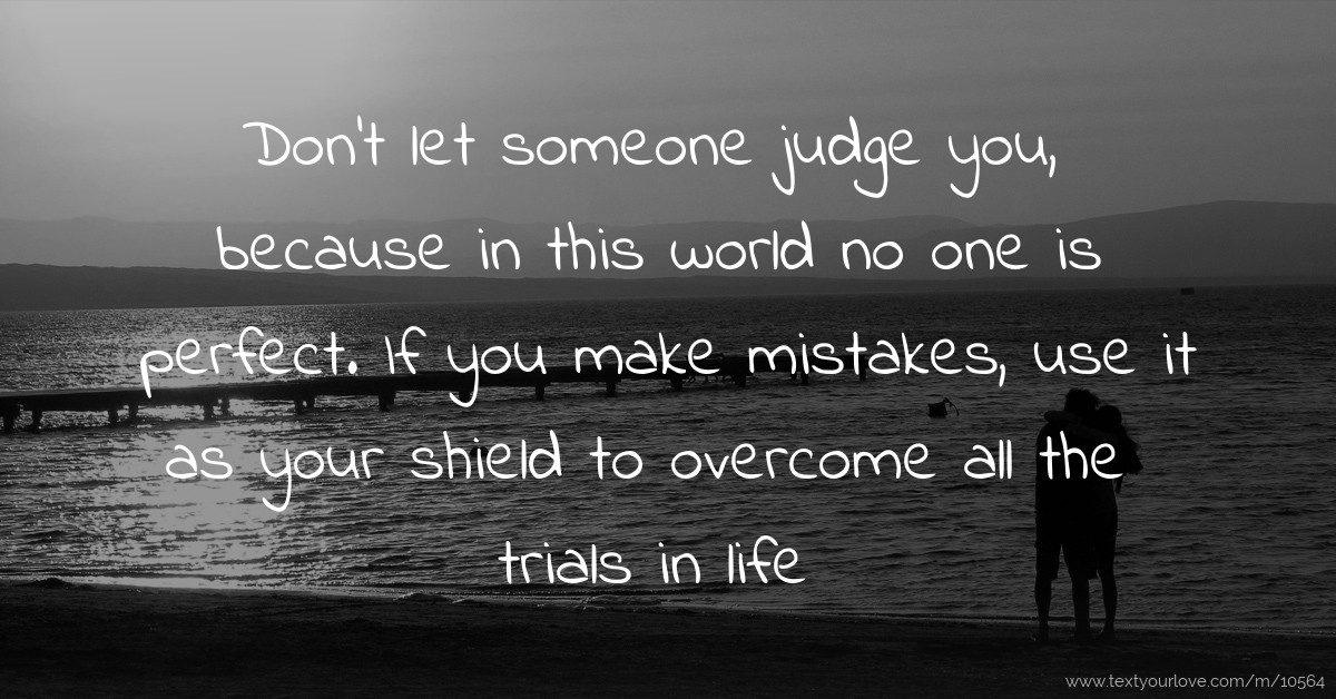 Don't let someone judge you, because in this world no