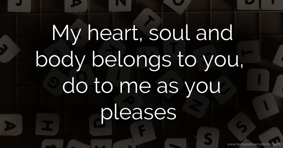 My Heart Soul And Body Belongs To You Do To Me As You
