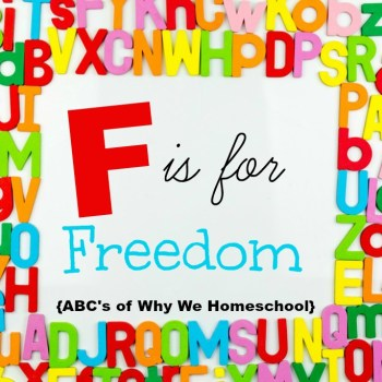 ABCs of Why We Homeschool I F is for Freedom