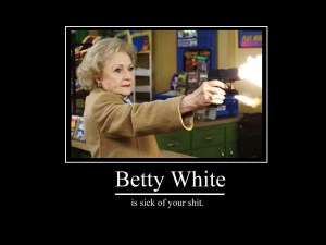 Betty White Is Sick Of Your Shit!