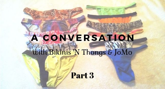 a conversation with Bikinis 'N Thongs and JoMo Part 3