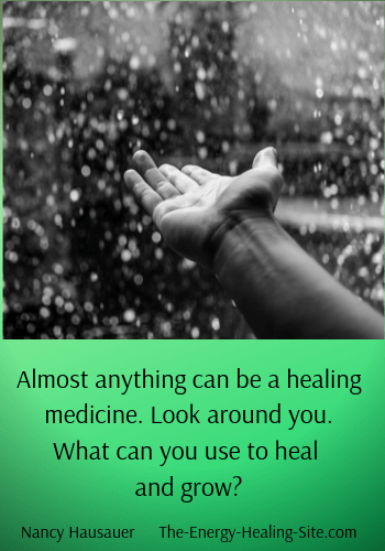 Almost anything can be a healing medicine. Look around you. What can you use to heal and grow?