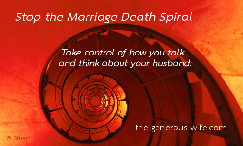 Stop the Marriage Death Spiral - Take control about how you talk and think about your husband.