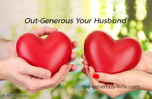 Out-Generous Your Husband - It's good for your heart and good for your marriage.
