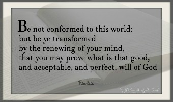 Be transformed by the renewing of your mind, Rom 12:2