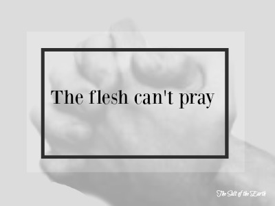 the flesh cannot pray