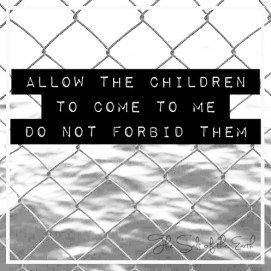 Allow the children to come to Me do not forbid them