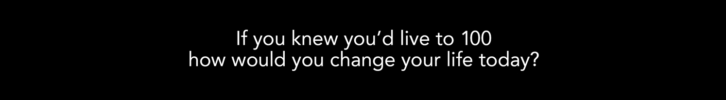 If you knew you'd live to 100, how would you change your life today?