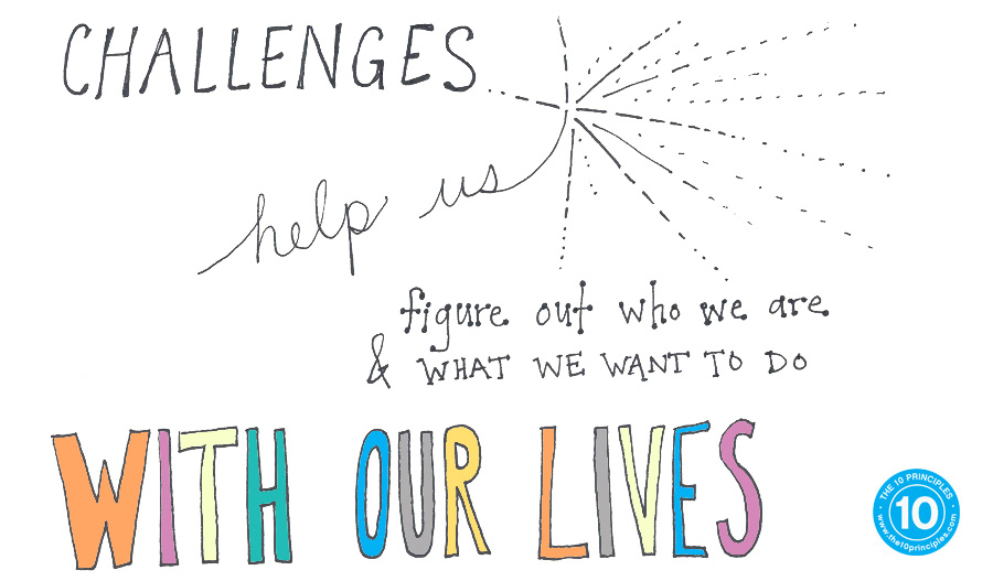 Challenges help us figure out who we are and what we want to do with our lives