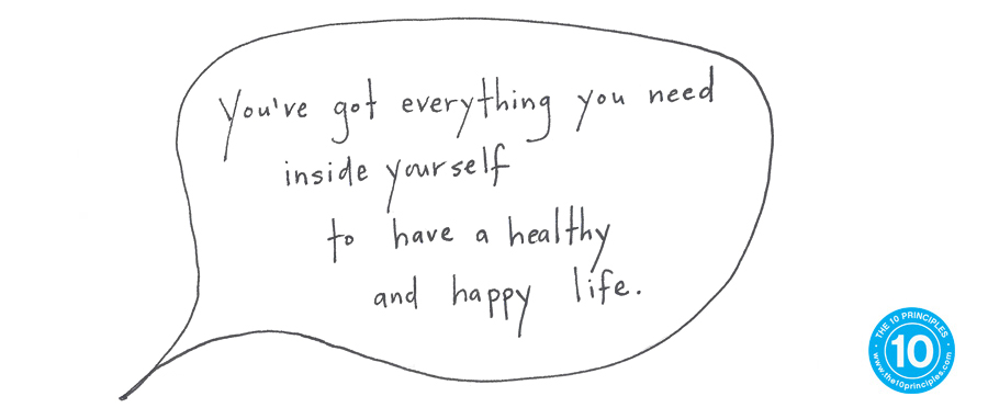 You've got everything you need inside yourself to have a happy and healthy life.
