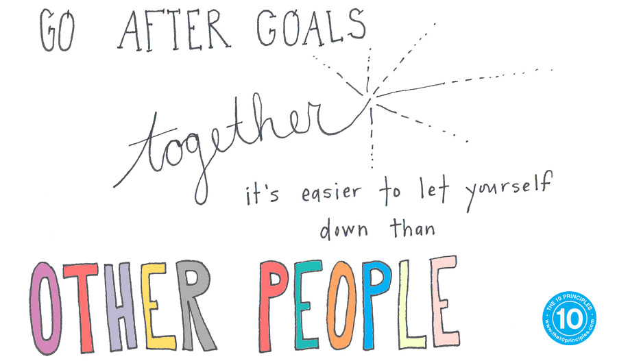 Go after goals as a team. It's easier to let yourself down than other people