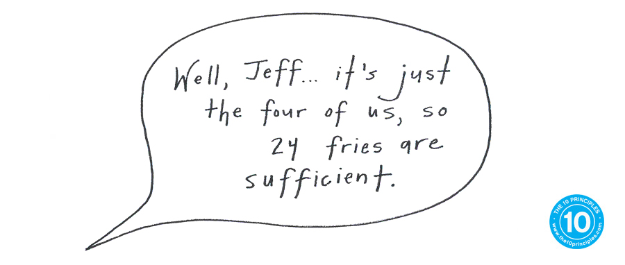 Well, Jeff, it's just the 4 of us so 24 fries are plenty