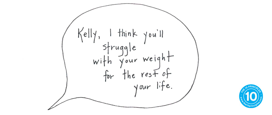 Kelly, I think you'll struggle with your weight for the rest of your life