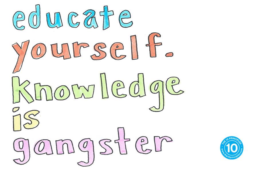 Educate yourself. Knowledge is gangsta!