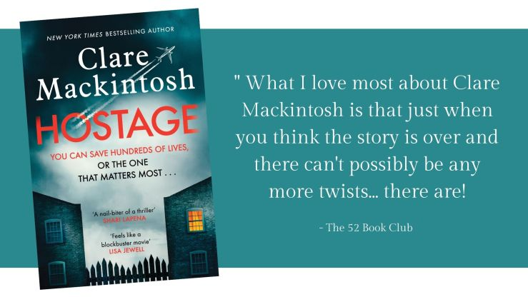 Hostage by Clare Mackintosh -- What I love most about Clare Mackintosh is that just when you think the story is over and there can't possibly be any more twists... there are! The 52 Book Club