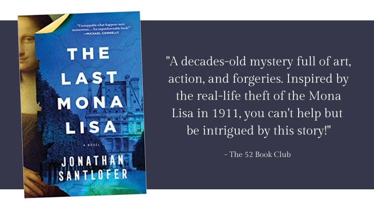 The Last Mona Lisa by Jonathan Santlofer -- A decades old mystery full of art, action, and forgeries. Inspired by the real-life theft of the Mona Lisa in 1911, you can't help but  be intrigued by this story!