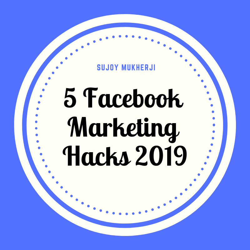 Facebook Marketing Hacks 2019: 5 Ways to Win a Massive Engagement than Ever