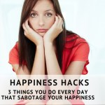 Happiness Hacks – 3 Things You Do Every Day That Sabotage Your Happiness